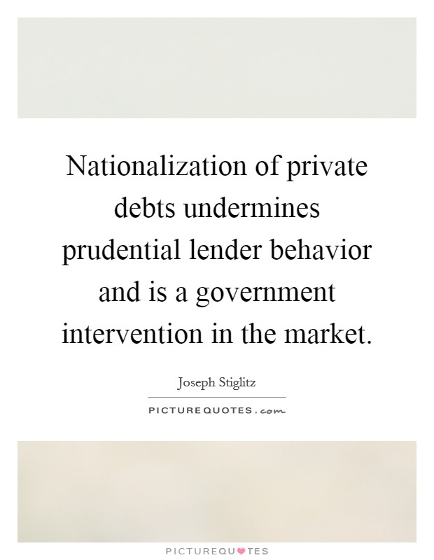 Nationalization of private debts undermines prudential lender behavior and is a government intervention in the market Picture Quote #1