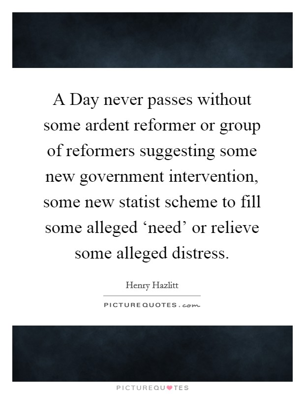 A Day never passes without some ardent reformer or group of reformers suggesting some new government intervention, some new statist scheme to fill some alleged 'need' or relieve some alleged distress Picture Quote #1