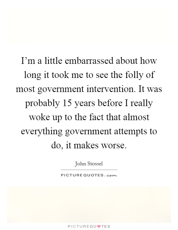 I'm a little embarrassed about how long it took me to see the folly of most government intervention. It was probably 15 years before I really woke up to the fact that almost everything government attempts to do, it makes worse Picture Quote #1