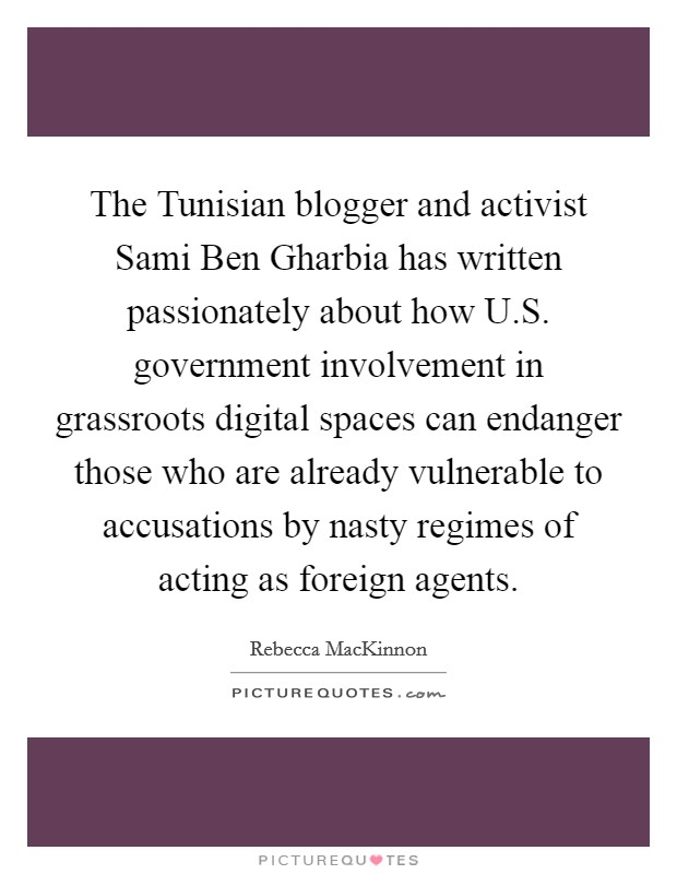 The Tunisian blogger and activist Sami Ben Gharbia has written passionately about how U.S. government involvement in grassroots digital spaces can endanger those who are already vulnerable to accusations by nasty regimes of acting as foreign agents Picture Quote #1