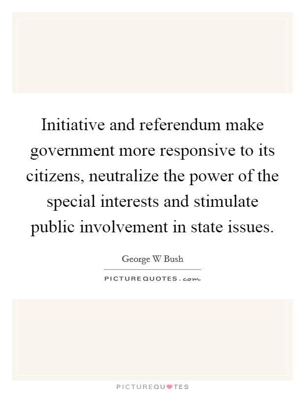 Initiative and referendum make government more responsive to its citizens, neutralize the power of the special interests and stimulate public involvement in state issues Picture Quote #1