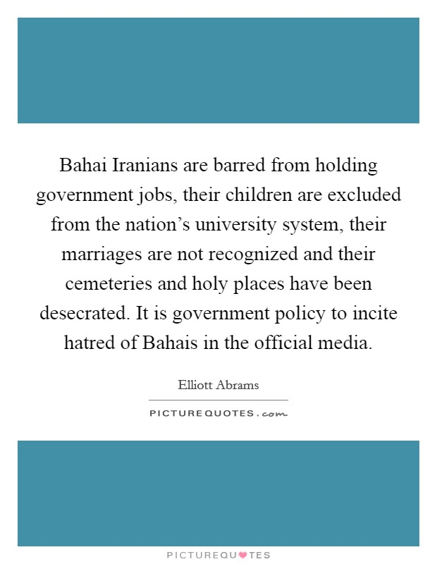 Bahai Iranians are barred from holding government jobs, their children are excluded from the nation's university system, their marriages are not recognized and their cemeteries and holy places have been desecrated. It is government policy to incite hatred of Bahais in the official media Picture Quote #1
