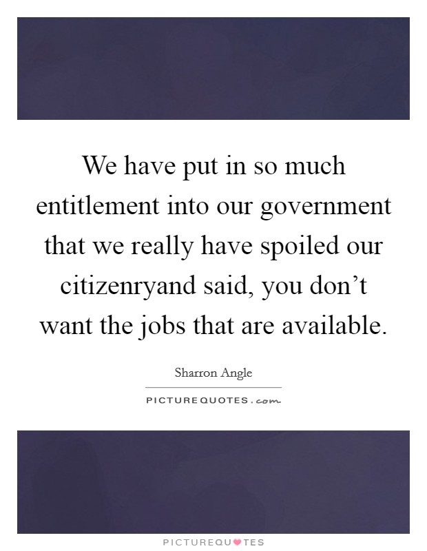 We have put in so much entitlement into our government that we really have spoiled our citizenryand said, you don't want the jobs that are available. Picture Quote #1