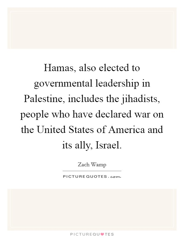 Hamas, also elected to governmental leadership in Palestine, includes the jihadists, people who have declared war on the United States of America and its ally, Israel Picture Quote #1