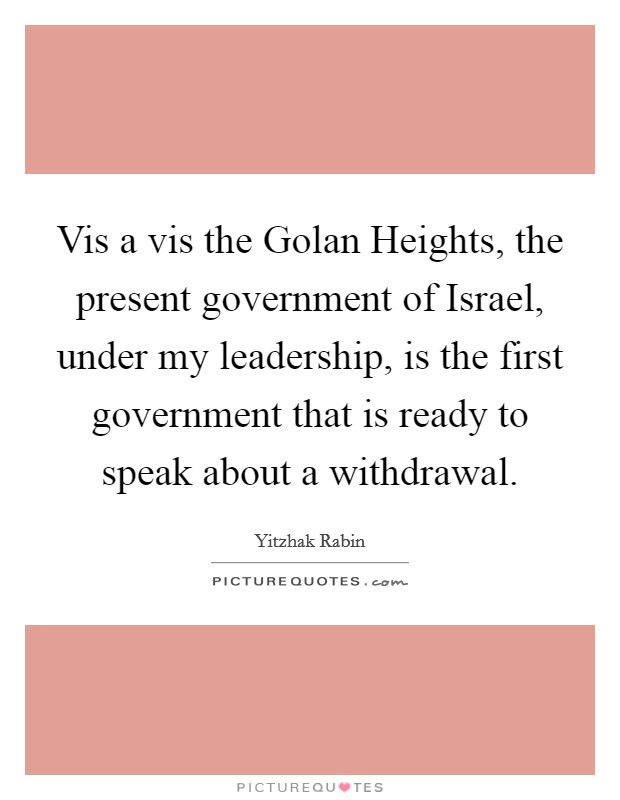 Vis a vis the Golan Heights, the present government of Israel, under my leadership, is the first government that is ready to speak about a withdrawal. Picture Quote #1