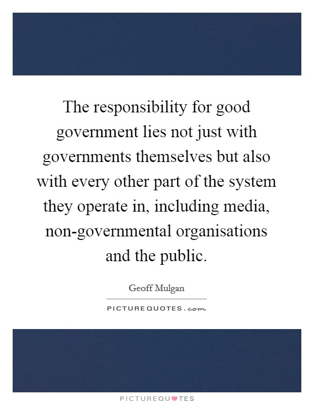 The responsibility for good government lies not just with governments themselves but also with every other part of the system they operate in, including media, non-governmental organisations and the public Picture Quote #1