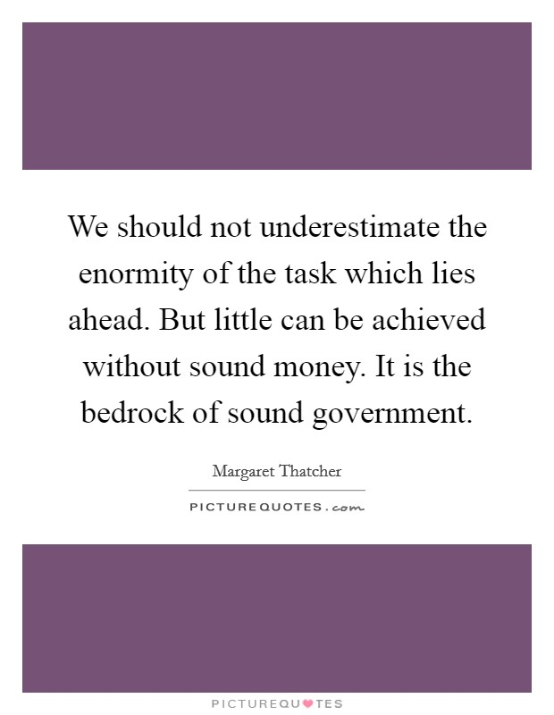 We should not underestimate the enormity of the task which lies ahead. But little can be achieved without sound money. It is the bedrock of sound government Picture Quote #1