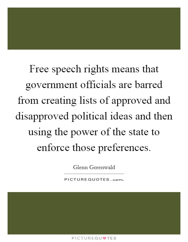 Free speech rights means that government officials are barred from creating lists of approved and disapproved political ideas and then using the power of the state to enforce those preferences Picture Quote #1