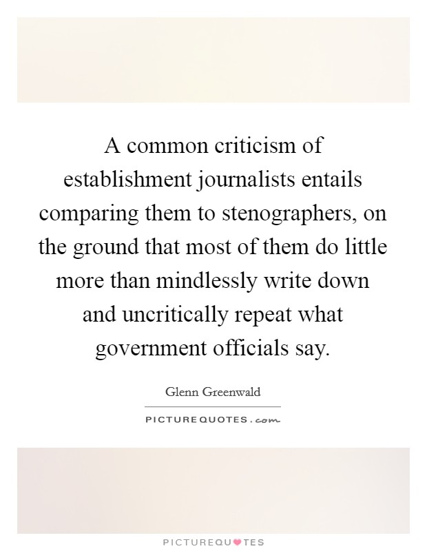 A common criticism of establishment journalists entails comparing them to stenographers, on the ground that most of them do little more than mindlessly write down and uncritically repeat what government officials say Picture Quote #1