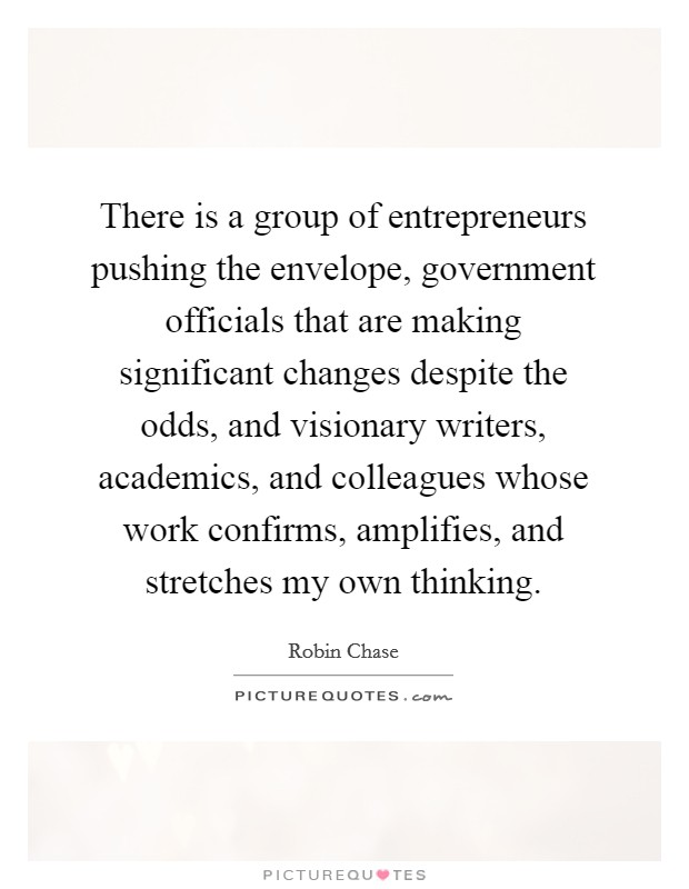 There is a group of entrepreneurs pushing the envelope, government officials that are making significant changes despite the odds, and visionary writers, academics, and colleagues whose work confirms, amplifies, and stretches my own thinking Picture Quote #1
