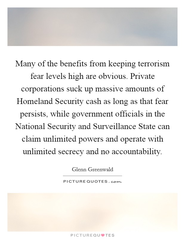 Many of the benefits from keeping terrorism fear levels high are obvious. Private corporations suck up massive amounts of Homeland Security cash as long as that fear persists, while government officials in the National Security and Surveillance State can claim unlimited powers and operate with unlimited secrecy and no accountability Picture Quote #1