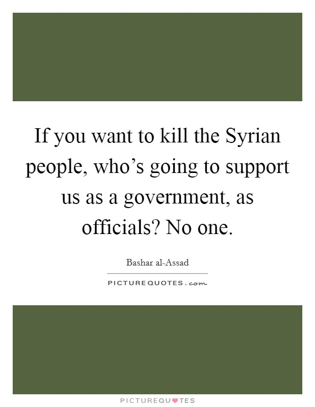 If you want to kill the Syrian people, who's going to support us as a government, as officials? No one Picture Quote #1