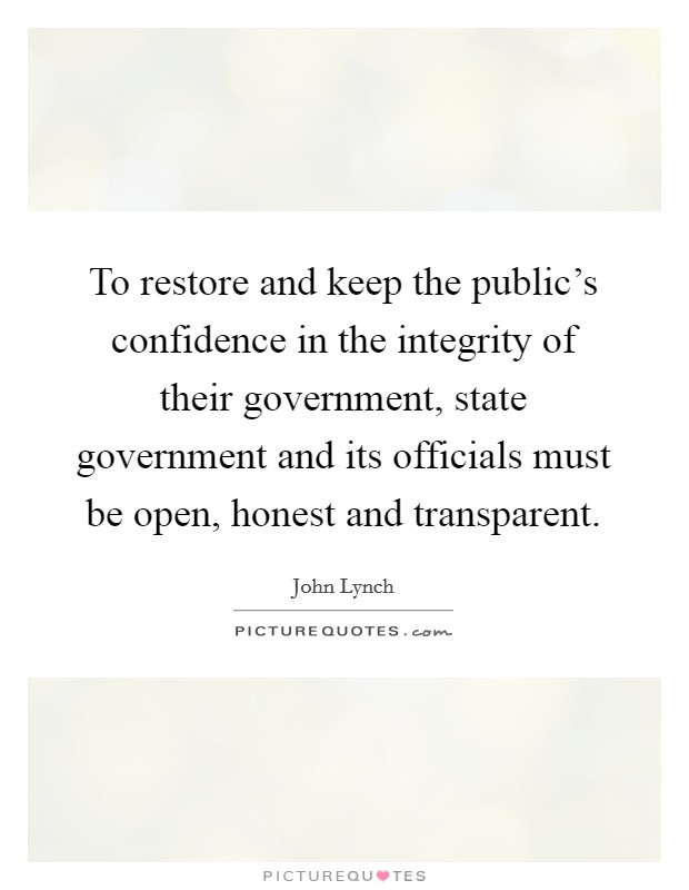 To restore and keep the public's confidence in the integrity of their government, state government and its officials must be open, honest and transparent. Picture Quote #1