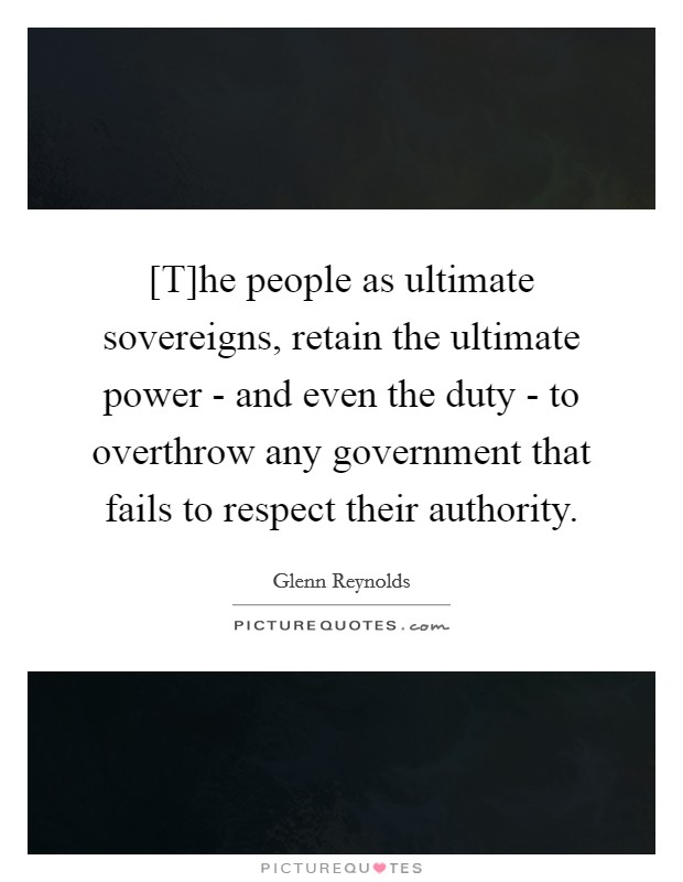 [T]he people as ultimate sovereigns, retain the ultimate power - and even the duty - to overthrow any government that fails to respect their authority Picture Quote #1