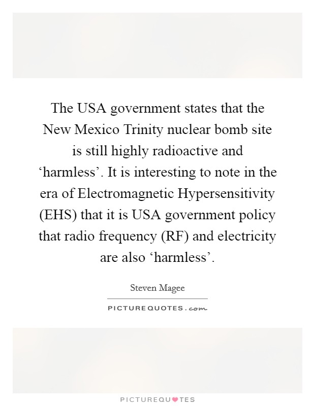 The USA government states that the New Mexico Trinity nuclear bomb site is still highly radioactive and 'harmless'. It is interesting to note in the era of Electromagnetic Hypersensitivity (EHS) that it is USA government policy that radio frequency (RF) and electricity are also 'harmless' Picture Quote #1