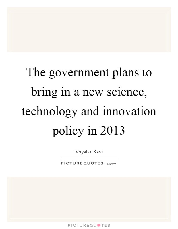 The government plans to bring in a new science, technology and innovation policy in 2013 Picture Quote #1