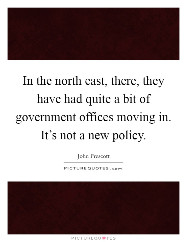 In the north east, there, they have had quite a bit of government offices moving in. It's not a new policy Picture Quote #1