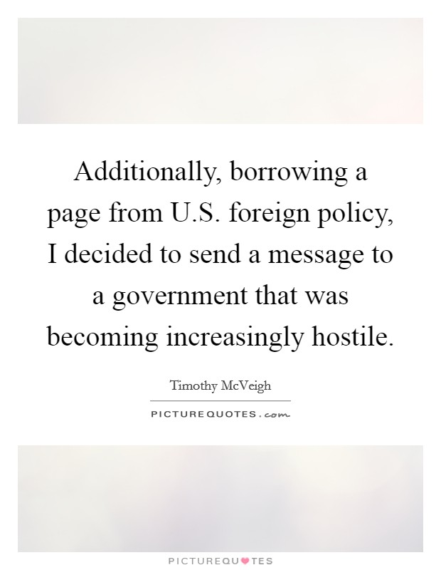 Additionally, borrowing a page from U.S. foreign policy, I decided to send a message to a government that was becoming increasingly hostile Picture Quote #1