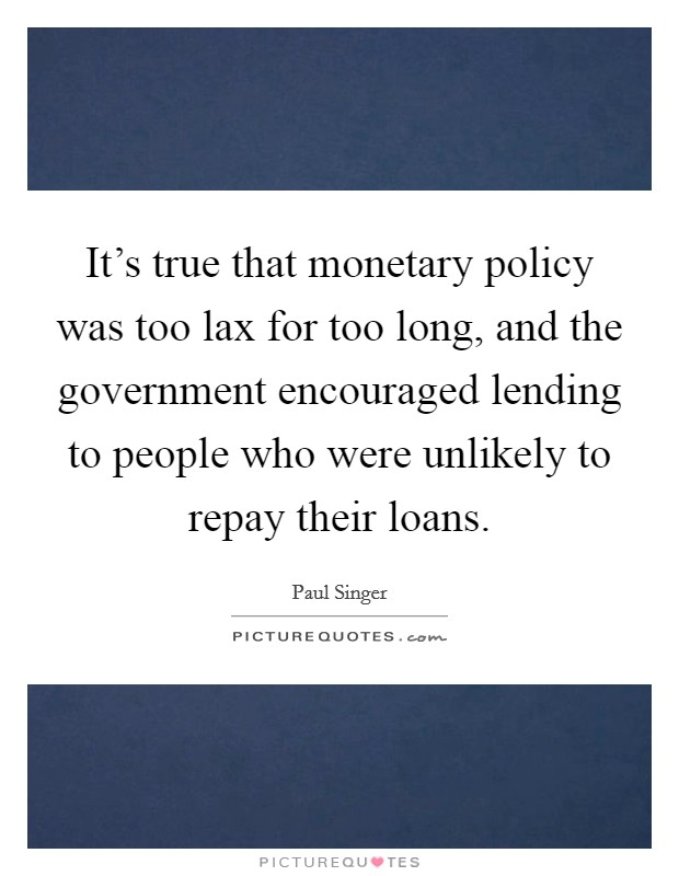 It's true that monetary policy was too lax for too long, and the government encouraged lending to people who were unlikely to repay their loans Picture Quote #1