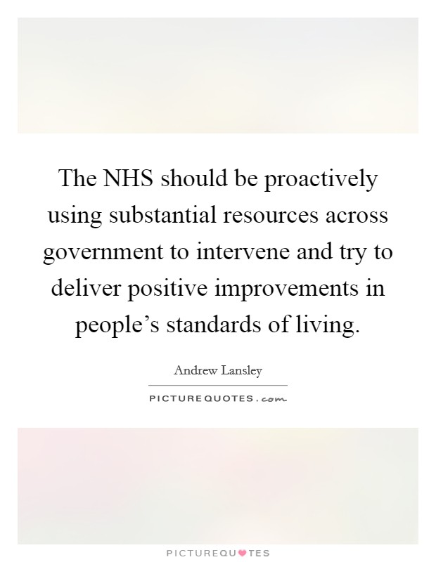 The NHS should be proactively using substantial resources across government to intervene and try to deliver positive improvements in people's standards of living Picture Quote #1