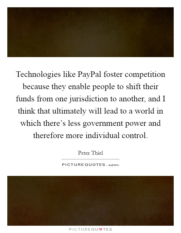 Technologies like PayPal foster competition because they enable people to shift their funds from one jurisdiction to another, and I think that ultimately will lead to a world in which there's less government power and therefore more individual control Picture Quote #1