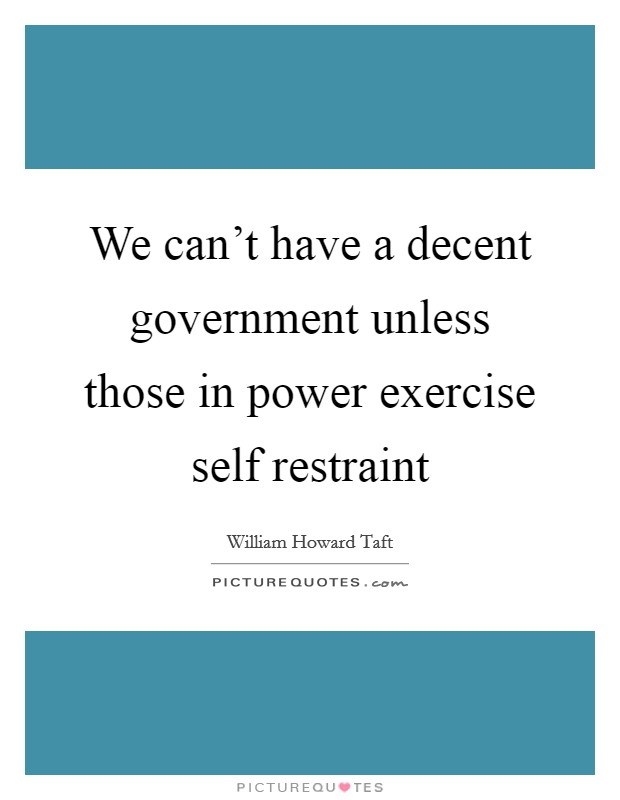We can't have a decent government unless those in power exercise self restraint Picture Quote #1