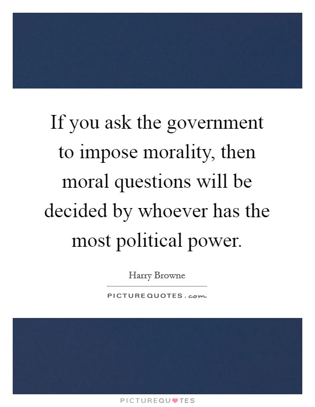 If you ask the government to impose morality, then moral questions will be decided by whoever has the most political power. Picture Quote #1