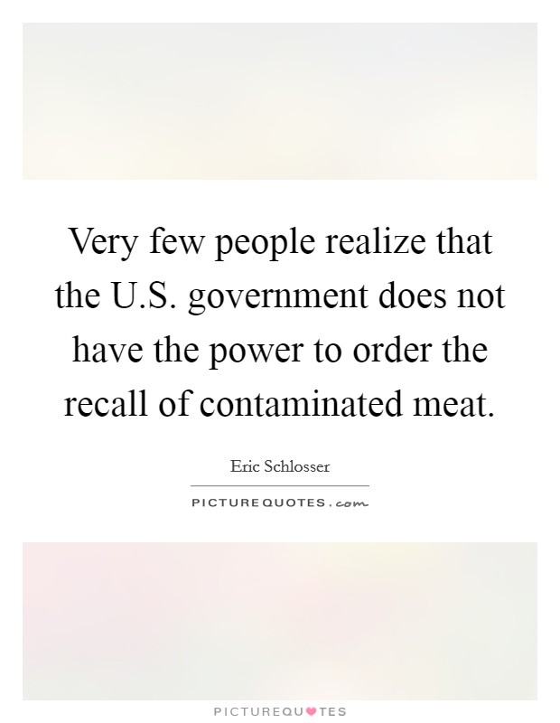 Very few people realize that the U.S. government does not have the power to order the recall of contaminated meat Picture Quote #1