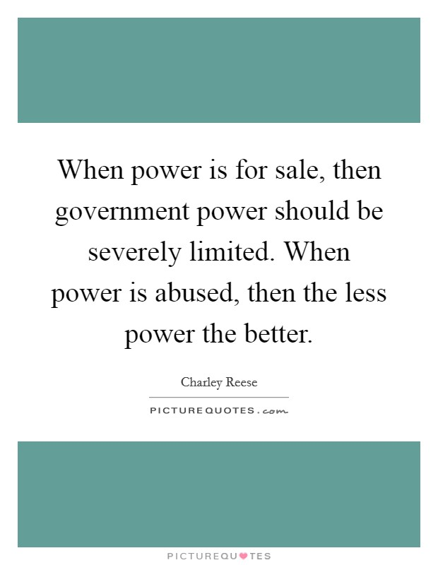 When power is for sale, then government power should be severely limited. When power is abused, then the less power the better Picture Quote #1