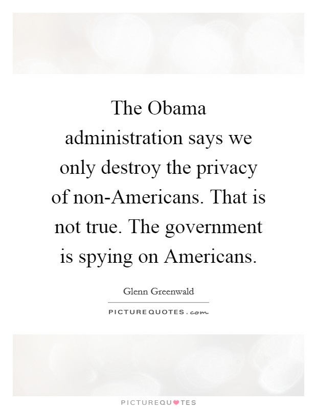 The Obama administration says we only destroy the privacy of non-Americans. That is not true. The government is spying on Americans Picture Quote #1