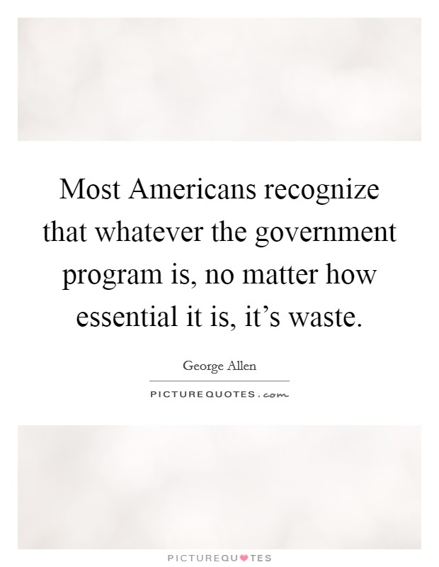 Most Americans recognize that whatever the government program is, no matter how essential it is, it's waste Picture Quote #1
