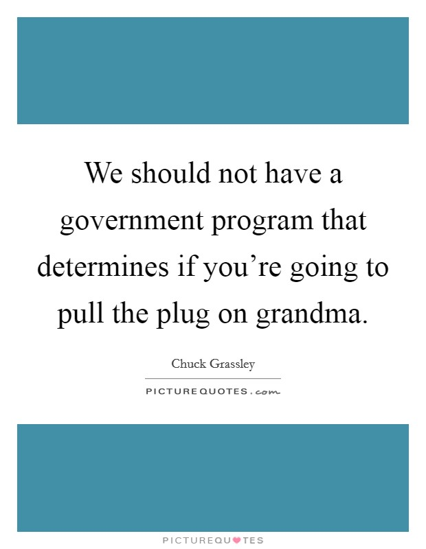 We should not have a government program that determines if you're going to pull the plug on grandma Picture Quote #1