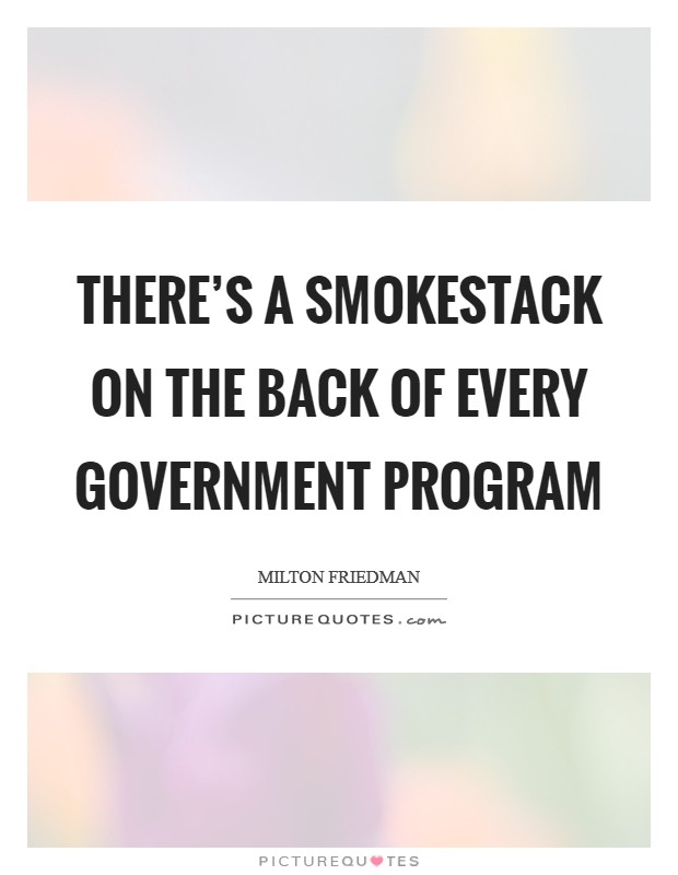 There's a smokestack on the back of every government program Picture Quote #1