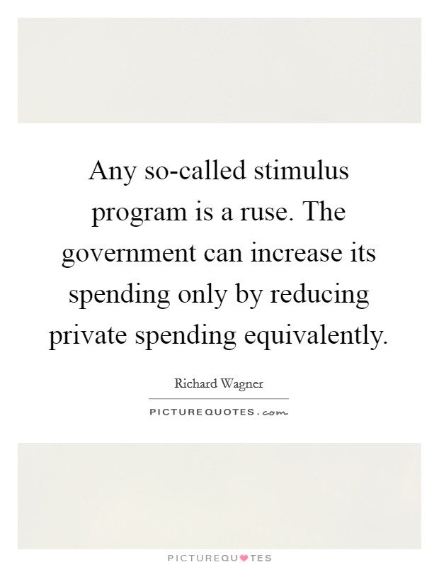 Any so-called stimulus program is a ruse. The government can increase its spending only by reducing private spending equivalently Picture Quote #1