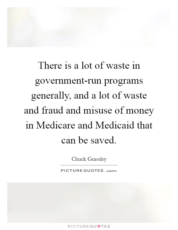 There is a lot of waste in government-run programs generally, and a lot of waste and fraud and misuse of money in Medicare and Medicaid that can be saved. Picture Quote #1