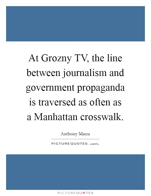 At Grozny TV, the line between journalism and government propaganda is traversed as often as a Manhattan crosswalk Picture Quote #1