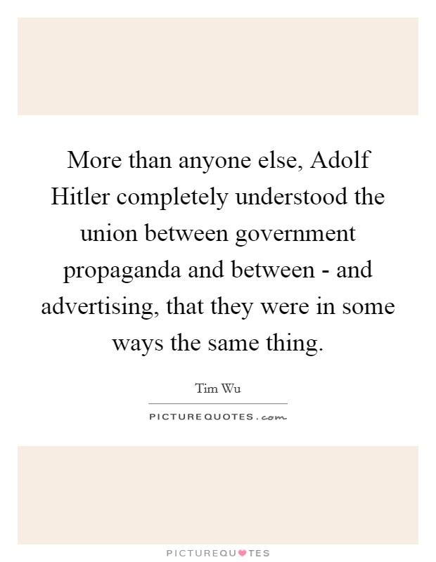 More than anyone else, Adolf Hitler completely understood the union between government propaganda and between - and advertising, that they were in some ways the same thing Picture Quote #1