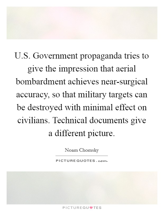 U.S. Government propaganda tries to give the impression that aerial bombardment achieves near-surgical accuracy, so that military targets can be destroyed with minimal effect on civilians. Technical documents give a different picture Picture Quote #1