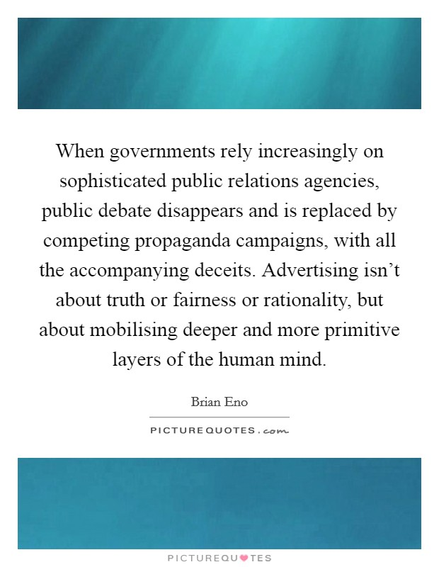 When governments rely increasingly on sophisticated public relations agencies, public debate disappears and is replaced by competing propaganda campaigns, with all the accompanying deceits. Advertising isn't about truth or fairness or rationality, but about mobilising deeper and more primitive layers of the human mind Picture Quote #1