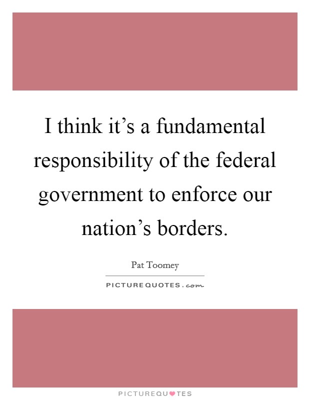 I think it's a fundamental responsibility of the federal government to enforce our nation's borders Picture Quote #1