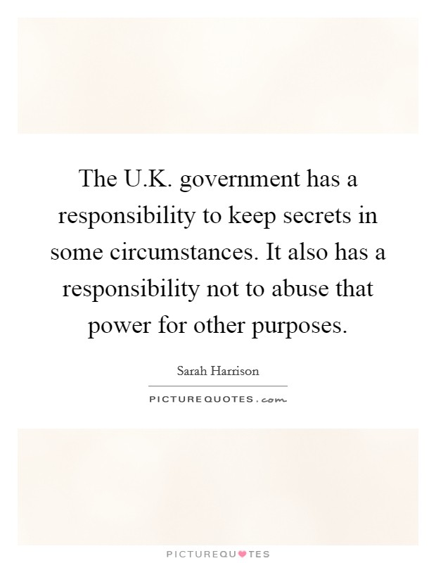 The U.K. government has a responsibility to keep secrets in some circumstances. It also has a responsibility not to abuse that power for other purposes Picture Quote #1