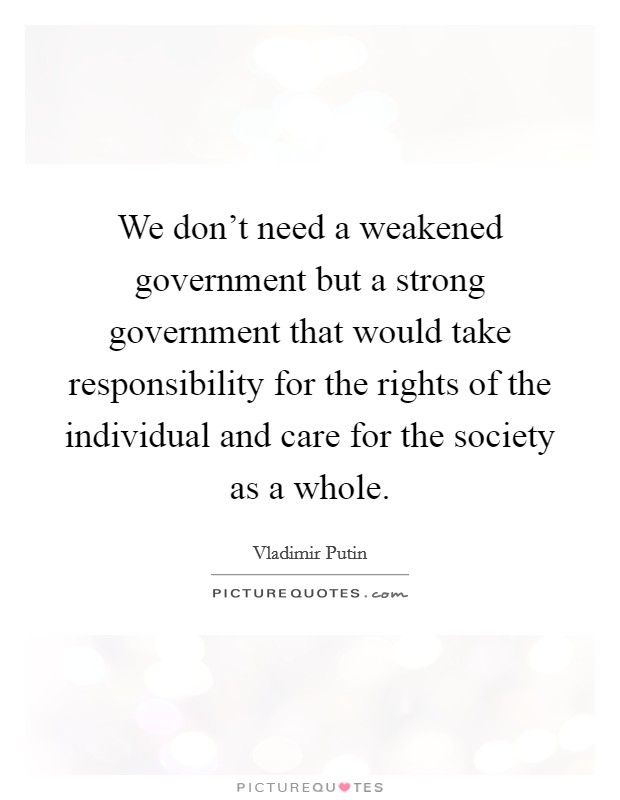 We don't need a weakened government but a strong government that would take responsibility for the rights of the individual and care for the society as a whole Picture Quote #1
