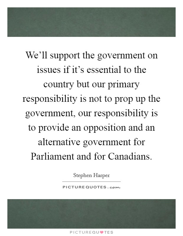 We'll support the government on issues if it's essential to the country but our primary responsibility is not to prop up the government, our responsibility is to provide an opposition and an alternative government for Parliament and for Canadians Picture Quote #1