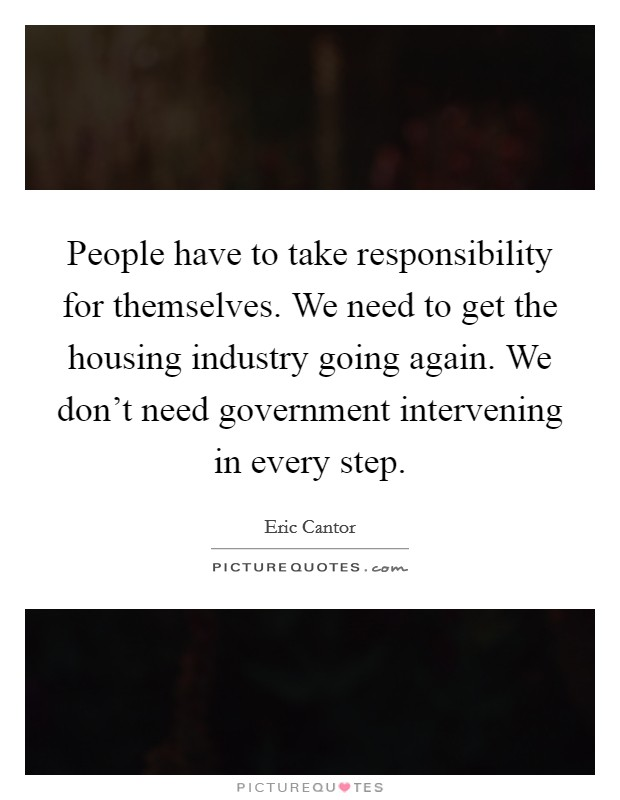 People have to take responsibility for themselves. We need to get the housing industry going again. We don't need government intervening in every step Picture Quote #1