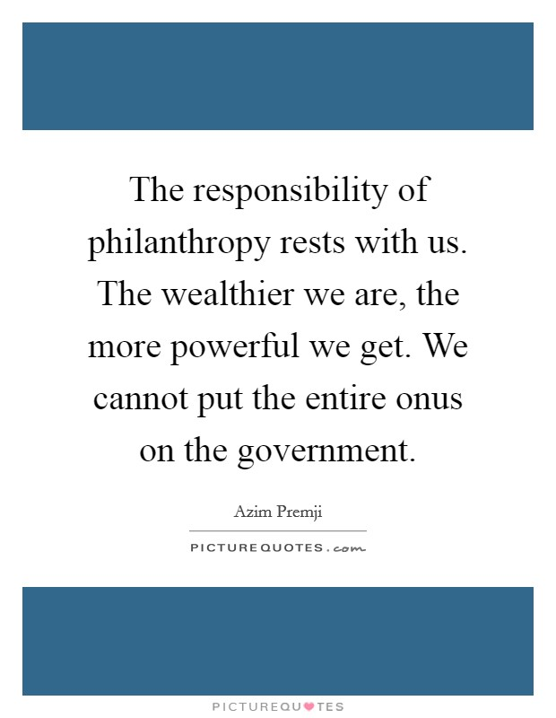 The responsibility of philanthropy rests with us. The wealthier we are, the more powerful we get. We cannot put the entire onus on the government Picture Quote #1