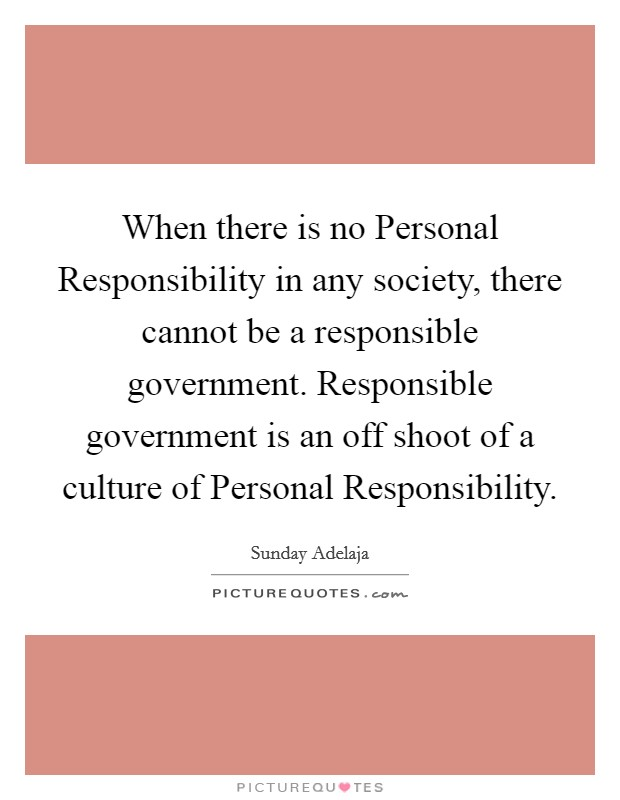 When there is no Personal Responsibility in any society, there cannot be a responsible government. Responsible government is an off shoot of a culture of Personal Responsibility Picture Quote #1