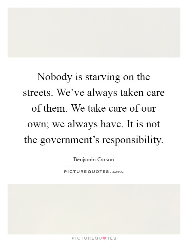 Nobody is starving on the streets. We've always taken care of them. We take care of our own; we always have. It is not the government's responsibility Picture Quote #1