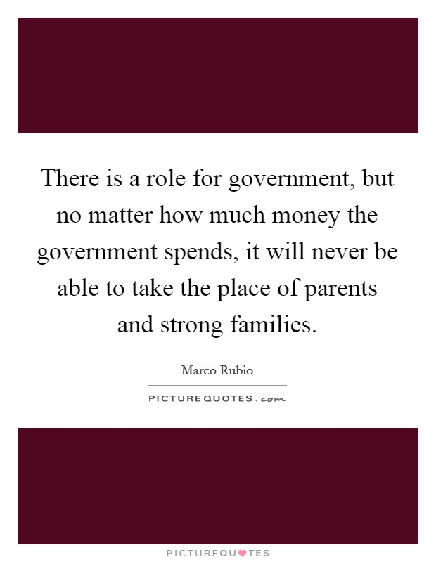 There is a role for government, but no matter how much money the government spends, it will never be able to take the place of parents and strong families Picture Quote #1