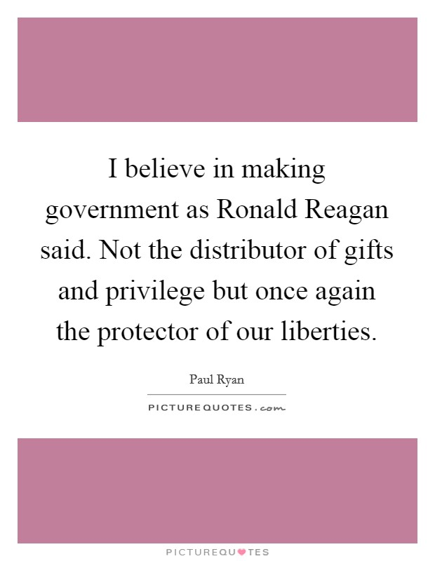 I believe in making government as Ronald Reagan said. Not the distributor of gifts and privilege but once again the protector of our liberties Picture Quote #1