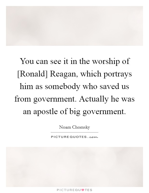 You can see it in the worship of [Ronald] Reagan, which portrays him as somebody who saved us from government. Actually he was an apostle of big government Picture Quote #1